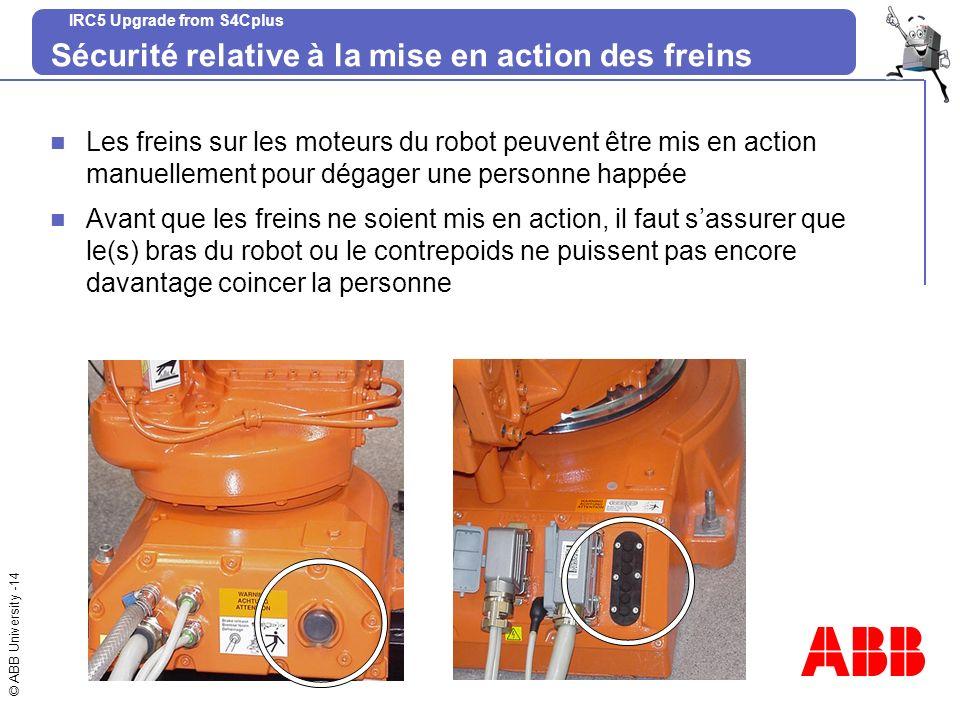 © ABB University -14 IRC5 Upgrade from S4Cplus Sécurité relative à la mise en action des freins Les freins sur les moteurs du robot peuvent être mis e