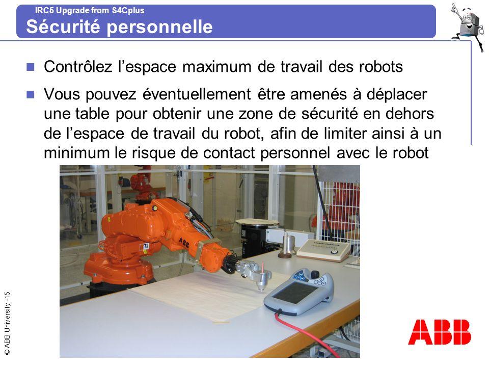 © ABB University -15 IRC5 Upgrade from S4Cplus Sécurité personnelle Contrôlez lespace maximum de travail des robots Vous pouvez éventuellement être am
