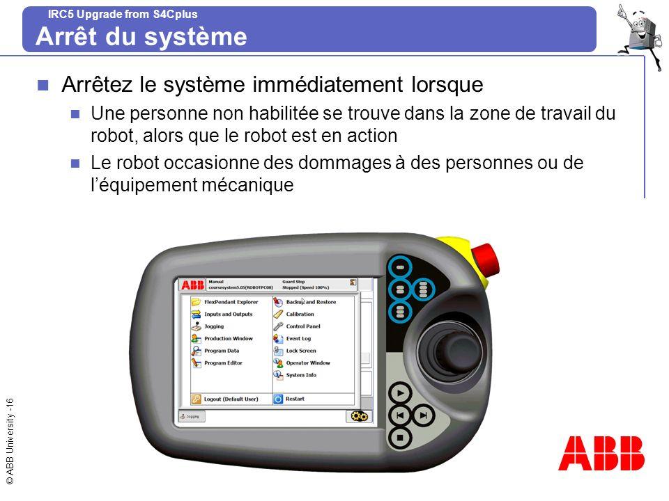 © ABB University -16 IRC5 Upgrade from S4Cplus Arrêt du système Arrêtez le système immédiatement lorsque Une personne non habilitée se trouve dans la
