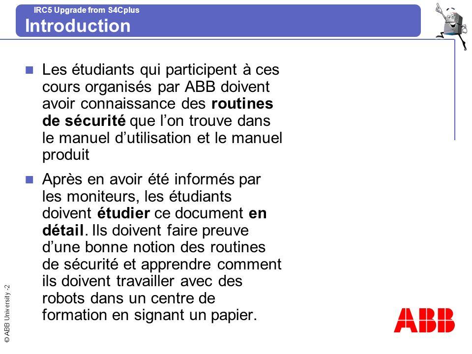 © ABB University -2 IRC5 Upgrade from S4Cplus Introduction Les étudiants qui participent à ces cours organisés par ABB doivent avoir connaissance des