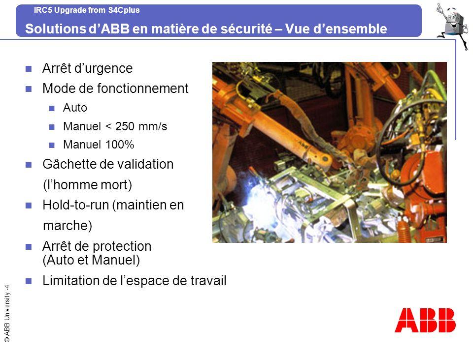 © ABB University -5 IRC5 Upgrade from S4Cplus Exigences légales Pour un robot, la construction doit être conçue de manière à satisfaire aux exigences qui sont édictées dans ISO 10218, Jan 1992, sécurité du robot industriel.