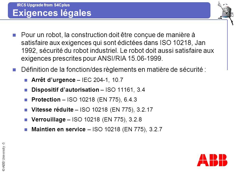 © ABB University -5 IRC5 Upgrade from S4Cplus Exigences légales Pour un robot, la construction doit être conçue de manière à satisfaire aux exigences