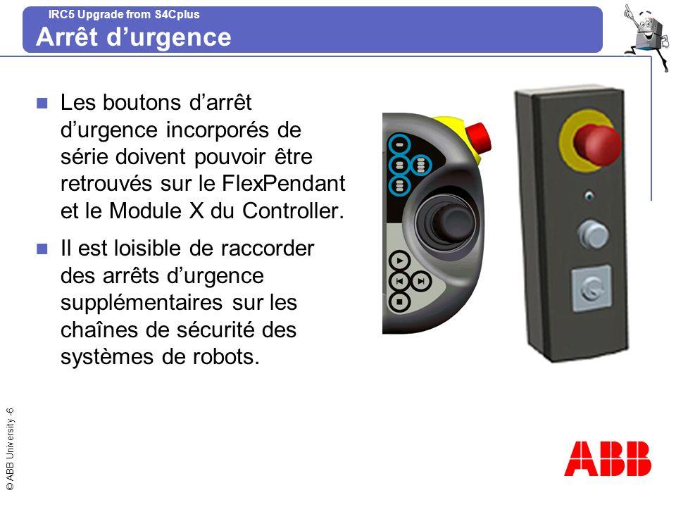 © ABB University -6 IRC5 Upgrade from S4Cplus Arrêt durgence Les boutons darrêt durgence incorporés de série doivent pouvoir être retrouvés sur le Fle