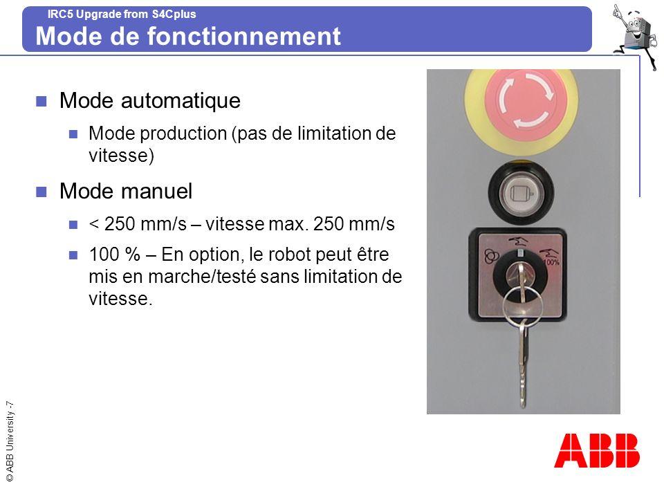 © ABB University -7 IRC5 Upgrade from S4Cplus Mode de fonctionnement Mode automatique Mode production (pas de limitation de vitesse) Mode manuel < 250