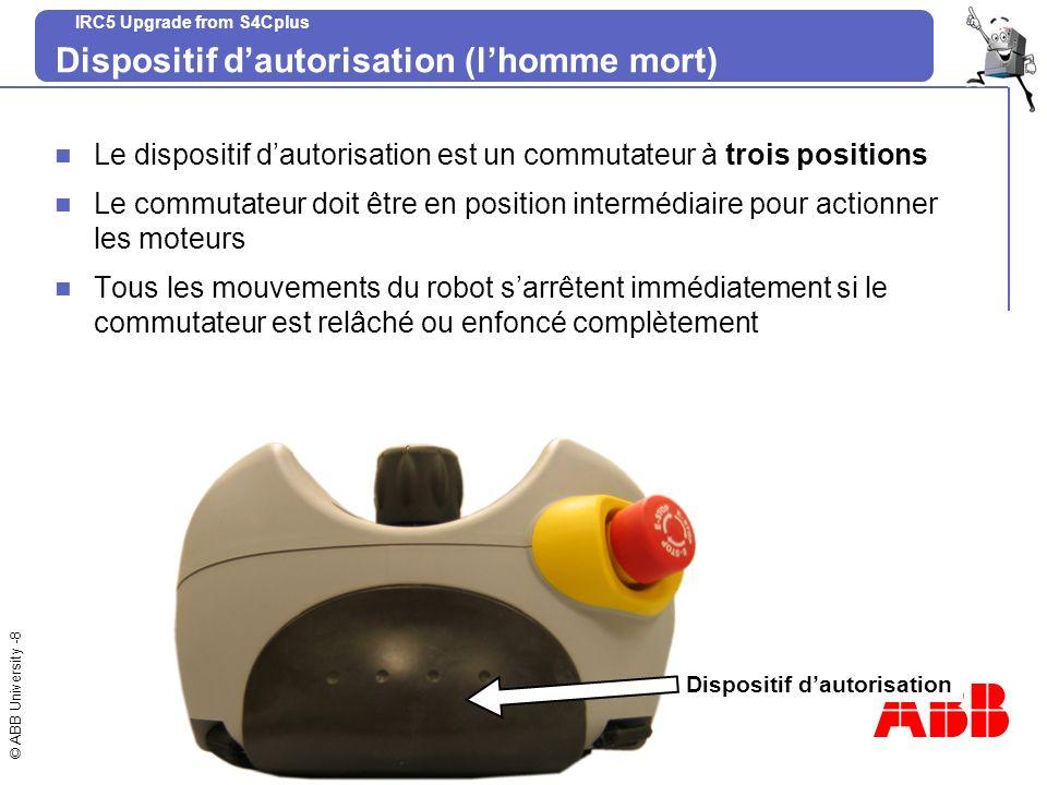 © ABB University -8 IRC5 Upgrade from S4Cplus Dispositif dautorisation (lhomme mort) Le dispositif dautorisation est un commutateur à trois positions