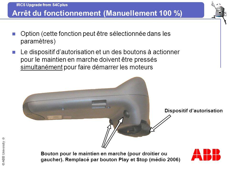 © ABB University -9 IRC5 Upgrade from S4Cplus Arrêt du fonctionnement (Manuellement 100 %) Option (cette fonction peut être sélectionnée dans les para