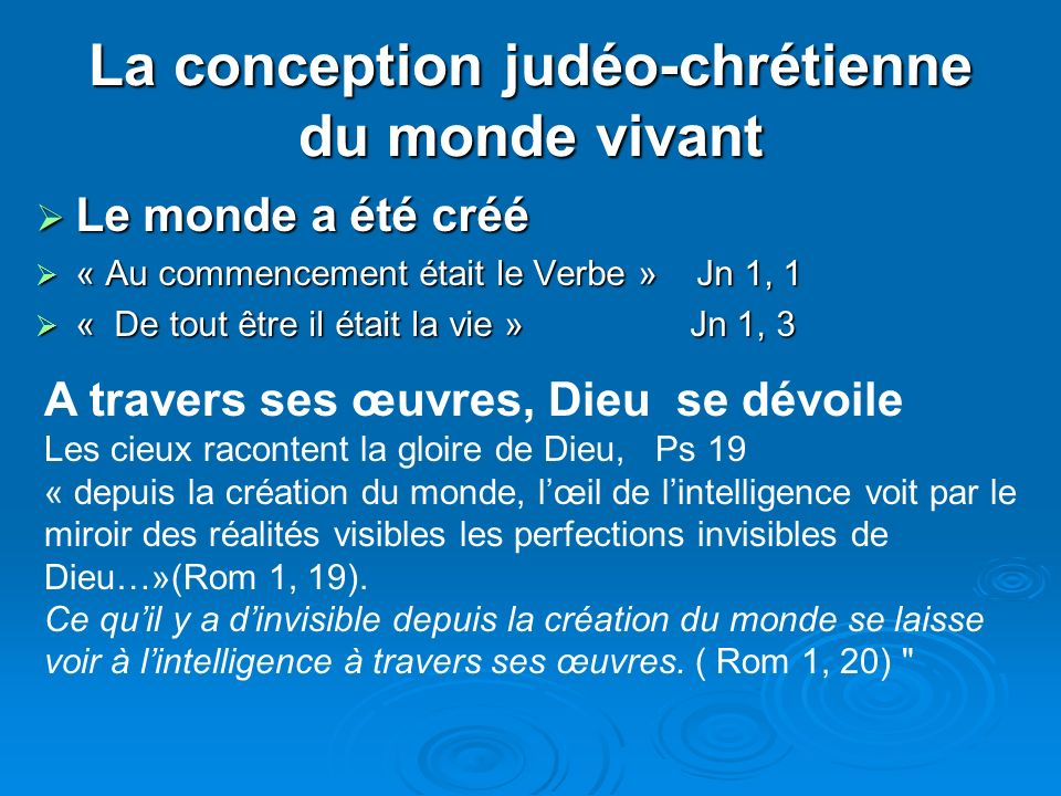 La conception judéo-chrétienne du monde vivant Le monde a été créé Le monde a été créé « Au commencement était le Verbe » Jn 1, 1 « Au commencement était le Verbe » Jn 1, 1 « De tout être il était la vie » Jn 1, 3 « De tout être il était la vie » Jn 1, 3 A travers ses œuvres, Dieu se dévoile Les cieux racontent la gloire de Dieu, Ps 19 « depuis la création du monde, lœil de lintelligence voit par le miroir des réalités visibles les perfections invisibles de Dieu…»(Rom 1, 19).
