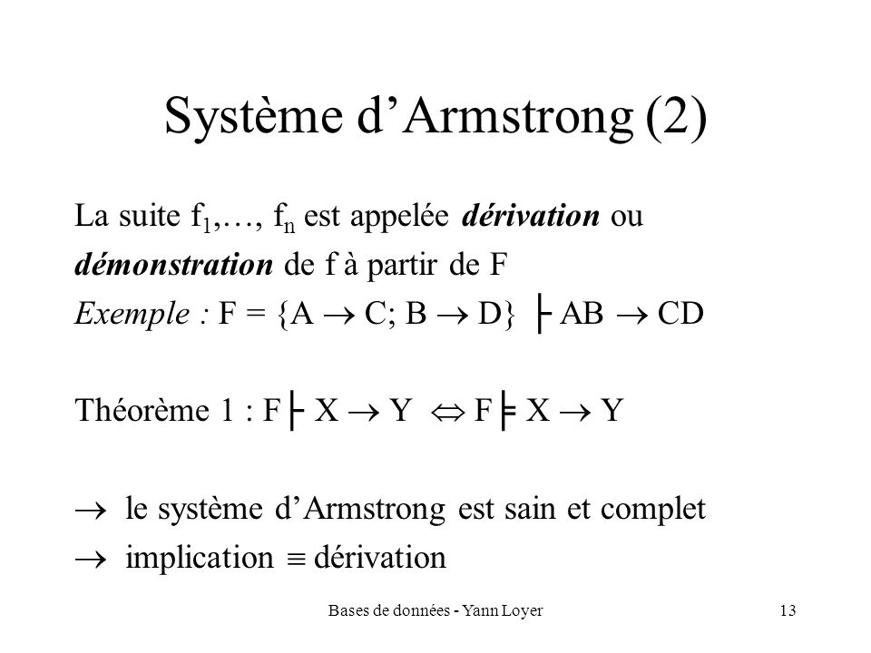 Bases de données - Yann Loyer13 Système dArmstrong (2) La suite f 1,…, f n est appelée dérivation ou démonstration de f à partir de F Exemple : F = {A