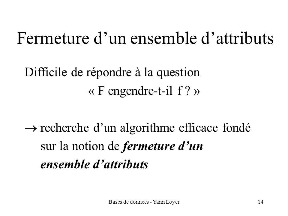 Bases de données - Yann Loyer14 Fermeture dun ensemble dattributs Difficile de répondre à la question « F engendre-t-il f ? » recherche dun algorithme