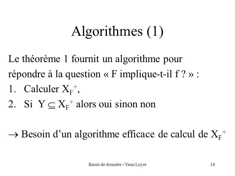 Bases de données - Yann Loyer16 Algorithmes (1) Le théorème 1 fournit un algorithme pour répondre à la question « F implique-t-il f ? » : 1.Calculer X