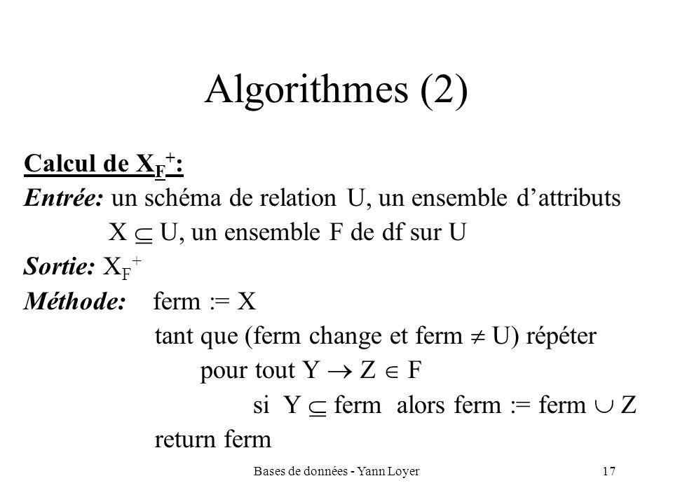 Bases de données - Yann Loyer17 Algorithmes (2) Calcul de X F + : Entrée: un schéma de relation U, un ensemble dattributs X U, un ensemble F de df sur