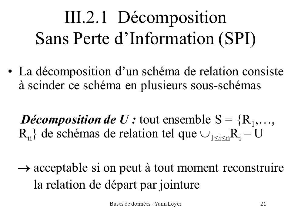 Bases de données - Yann Loyer21 III.2.1 Décomposition Sans Perte dInformation (SPI) La décomposition dun schéma de relation consiste à scinder ce sché