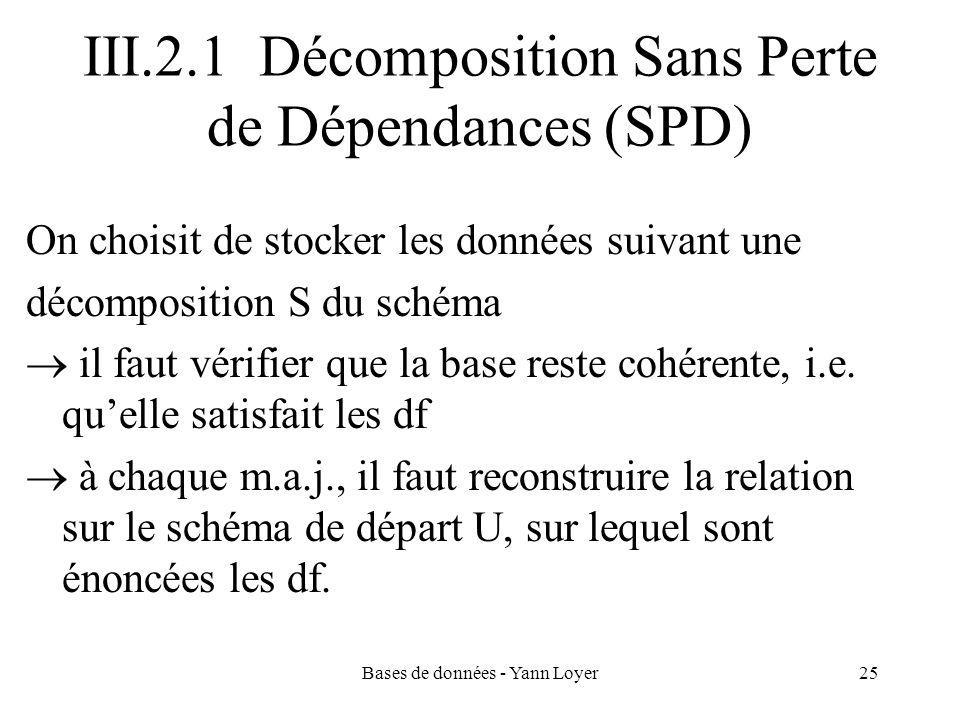 Bases de données - Yann Loyer25 III.2.1 Décomposition Sans Perte de Dépendances (SPD) On choisit de stocker les données suivant une décomposition S du