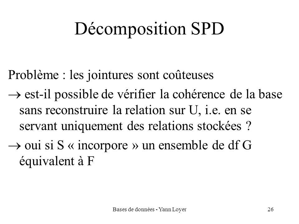 Bases de données - Yann Loyer26 Décomposition SPD Problème : les jointures sont coûteuses est-il possible de vérifier la cohérence de la base sans rec