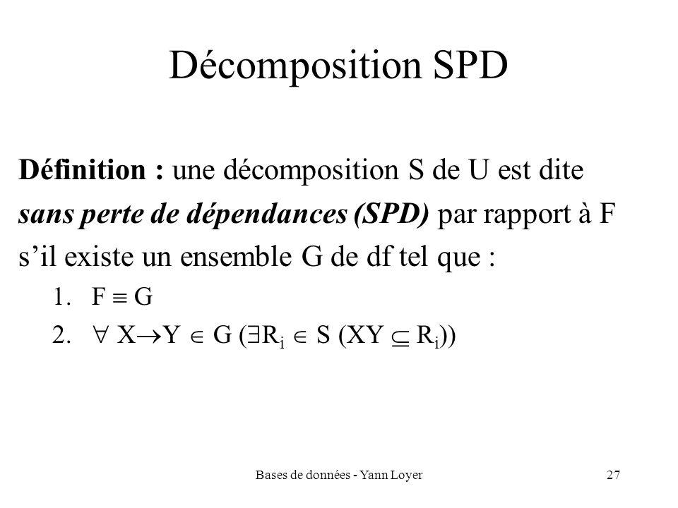 Bases de données - Yann Loyer27 Décomposition SPD Définition : une décomposition S de U est dite sans perte de dépendances (SPD) par rapport à F sil e