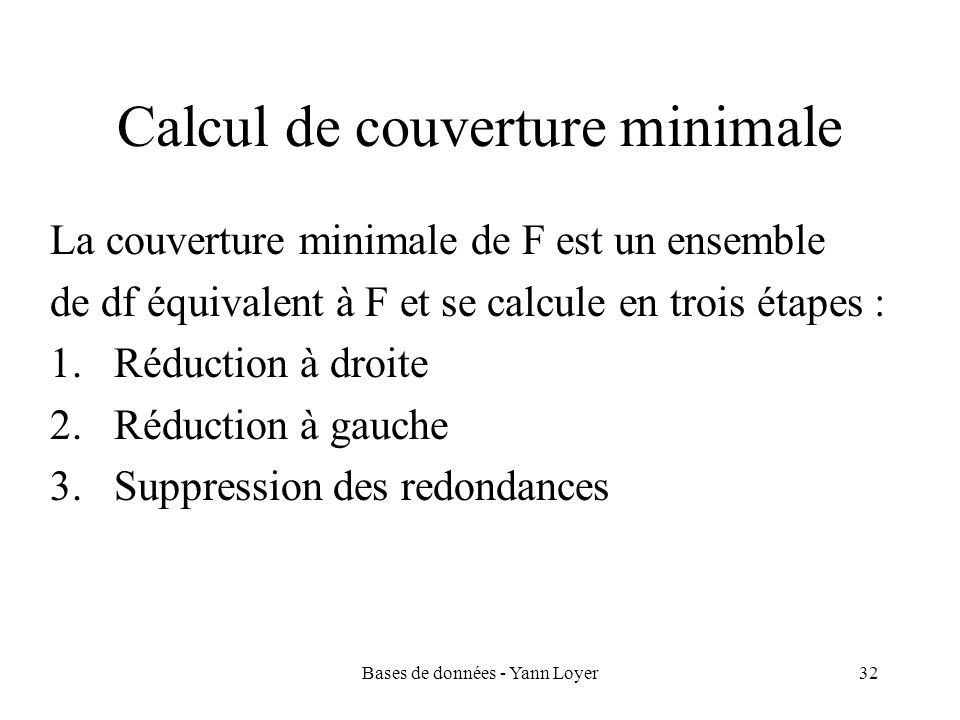 Bases de données - Yann Loyer32 Calcul de couverture minimale La couverture minimale de F est un ensemble de df équivalent à F et se calcule en trois