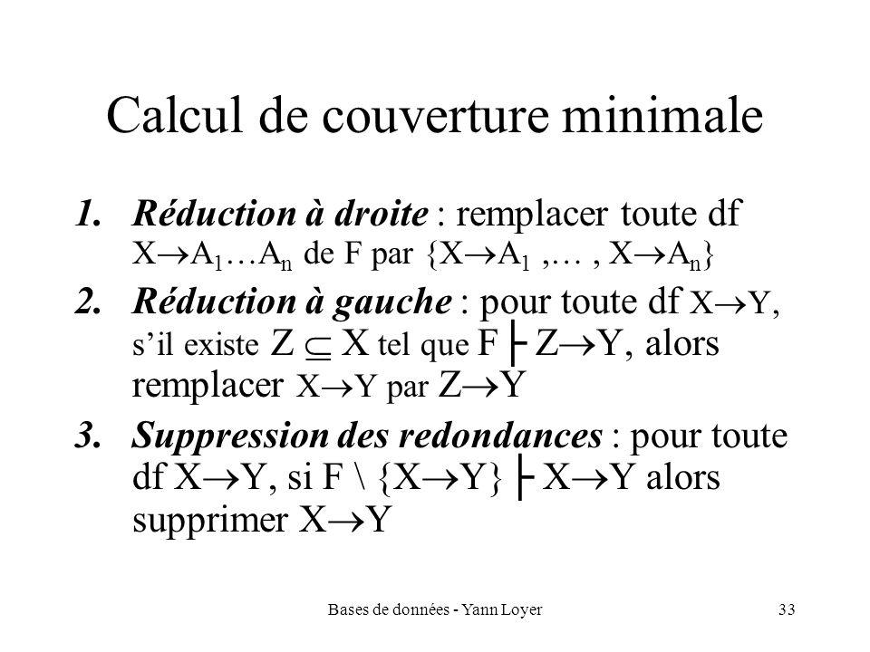 Bases de données - Yann Loyer33 Calcul de couverture minimale 1.Réduction à droite : remplacer toute df X A 1 …A n de F par {X A 1,…, X A n } 2.Réduct