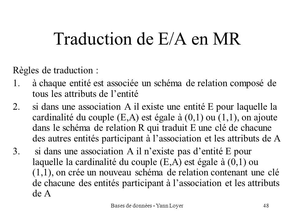 Bases de données - Yann Loyer48 Traduction de E/A en MR Règles de traduction : 1.à chaque entité est associée un schéma de relation composé de tous le