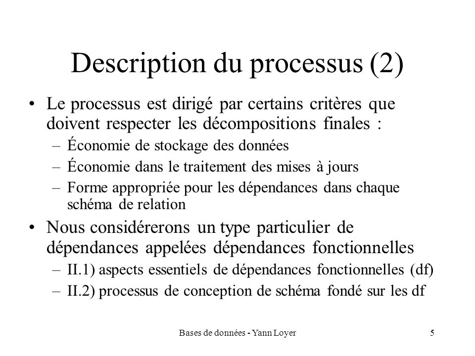 Bases de données - Yann Loyer5 Description du processus (2) Le processus est dirigé par certains critères que doivent respecter les décompositions fin
