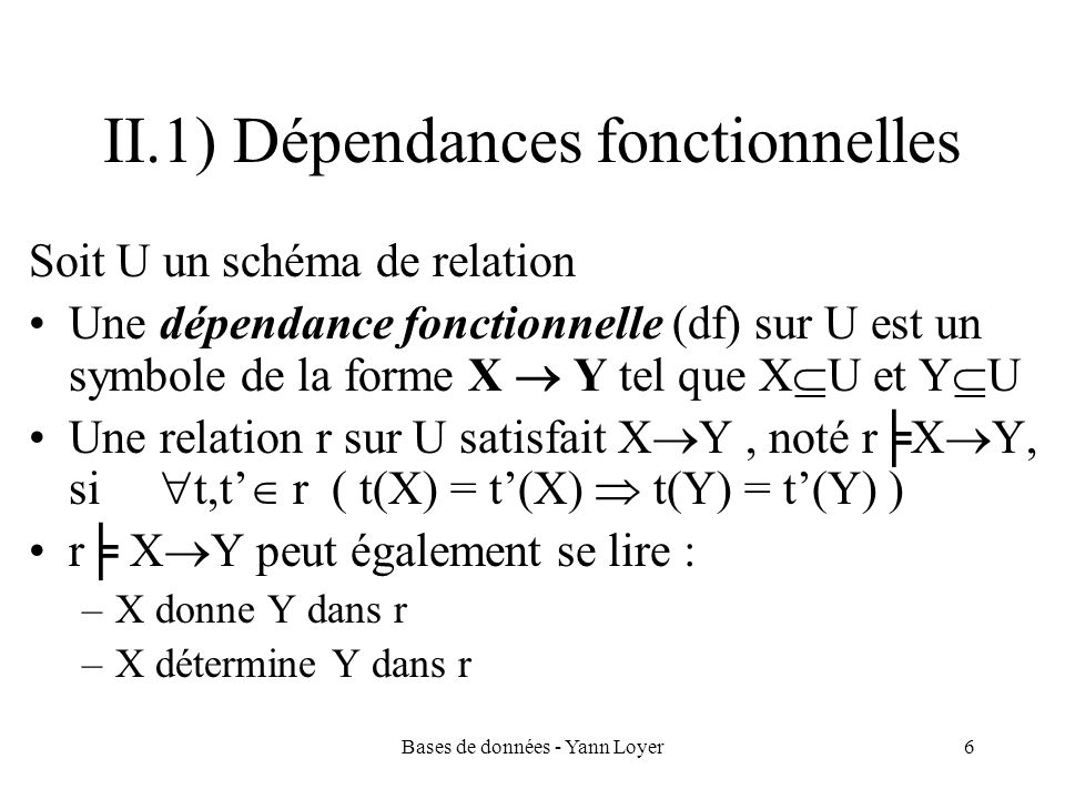 Bases de données - Yann Loyer17 Algorithmes (2) Calcul de X F + : Entrée: un schéma de relation U, un ensemble dattributs X U, un ensemble F de df sur U Sortie: X F + Méthode: ferm := X tant que (ferm change et ferm U) répéter pour tout Y Z F si Y ferm alors ferm := ferm Z return ferm