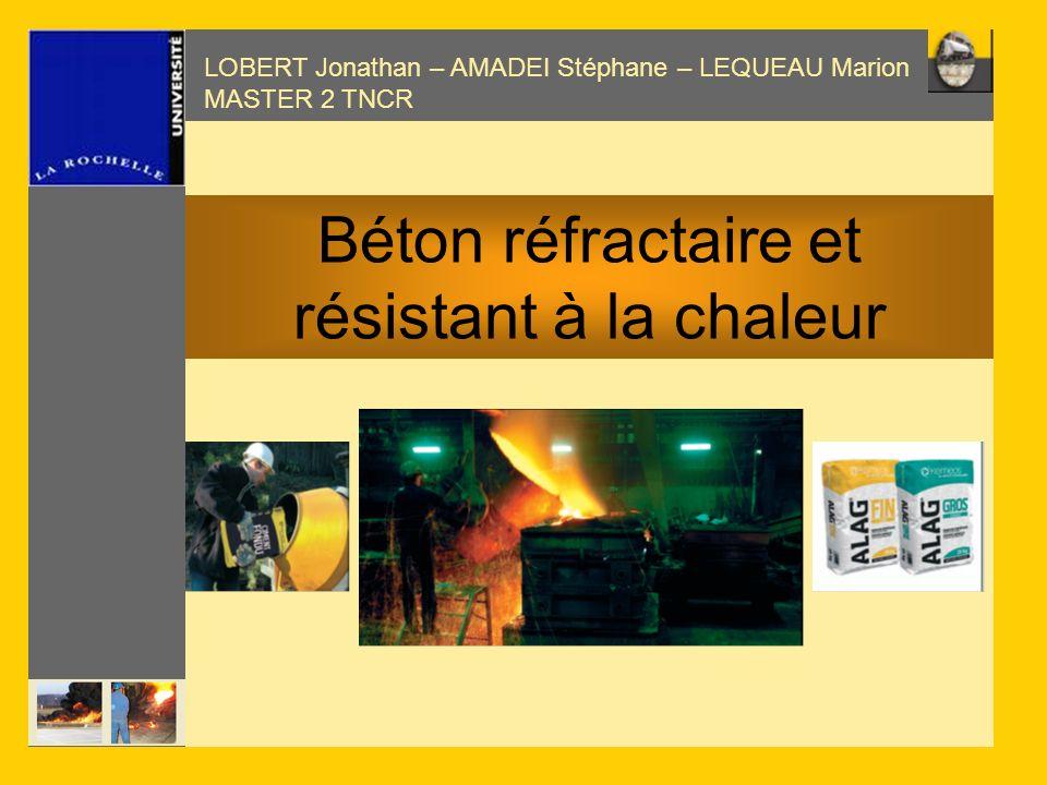 LOBERT Jonathan – AMADEI Stéphane – LEQUEAU Marion MASTER 2 TNCR Béton réfractaire et résistant à la chaleur