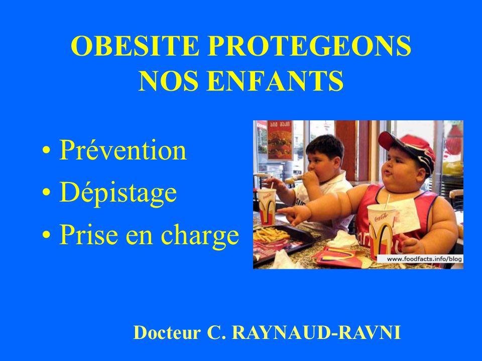 OBESITE PROTEGEONS NOS ENFANTS Prévention Dépistage Prise en charge Docteur C. RAYNAUD-RAVNI
