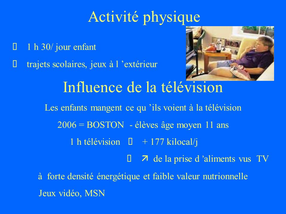 Activité physique 1 h 30/ jour enfant trajets scolaires, jeux à l extérieur Influence de la télévision Les enfants mangent ce qu ils voient à la télév