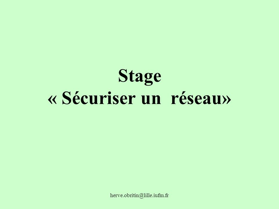 herve.obritin@lille.iufm.fr Stage « Sécuriser un réseau»