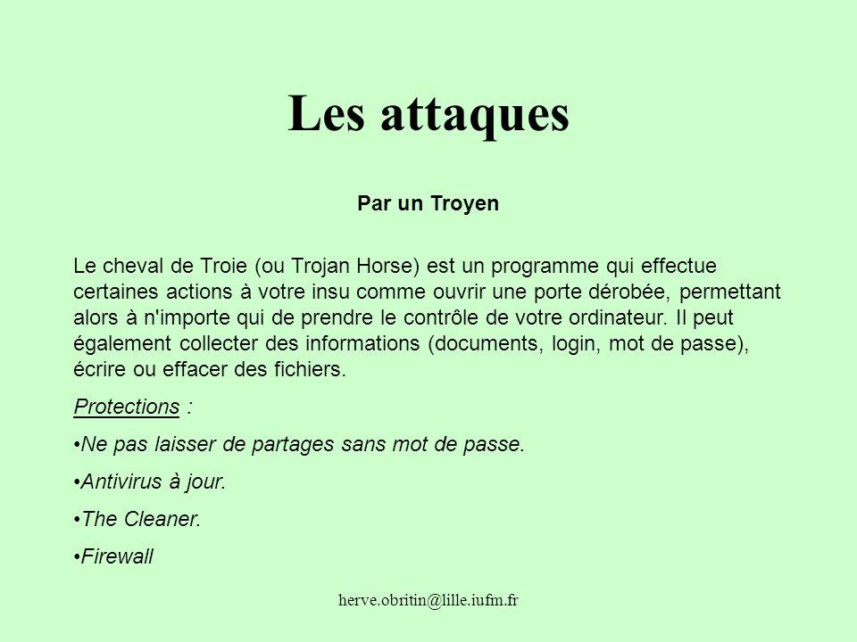 herve.obritin@lille.iufm.fr Les attaques Par un Troyen Le cheval de Troie (ou Trojan Horse) est un programme qui effectue certaines actions à votre in