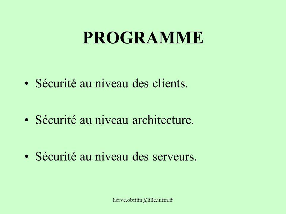 herve.obritin@lille.iufm.fr PROGRAMME Sécurité au niveau des clients. Sécurité au niveau architecture. Sécurité au niveau des serveurs.