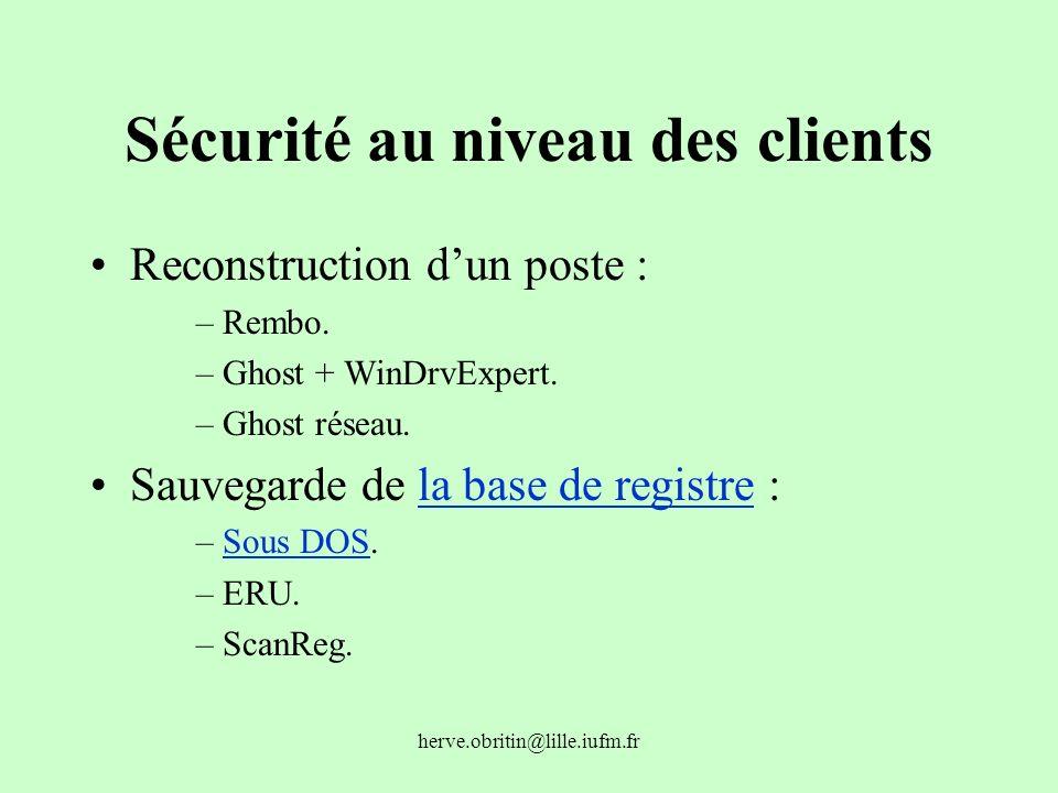 herve.obritin@lille.iufm.fr Sécurité au niveau des clients Reconstruction dun poste : –Rembo. –Ghost + WinDrvExpert. –Ghost réseau. Sauvegarde de la b