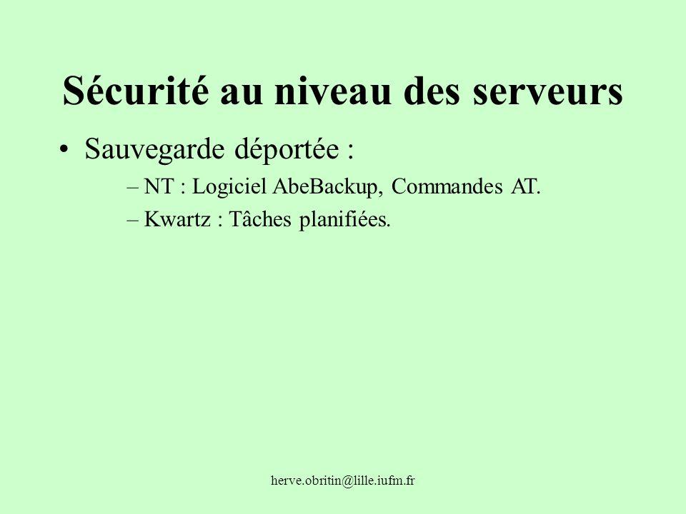 herve.obritin@lille.iufm.fr Sécurité au niveau des serveurs Sauvegarde déportée : –NT : Logiciel AbeBackup, Commandes AT. –Kwartz : Tâches planifiées.
