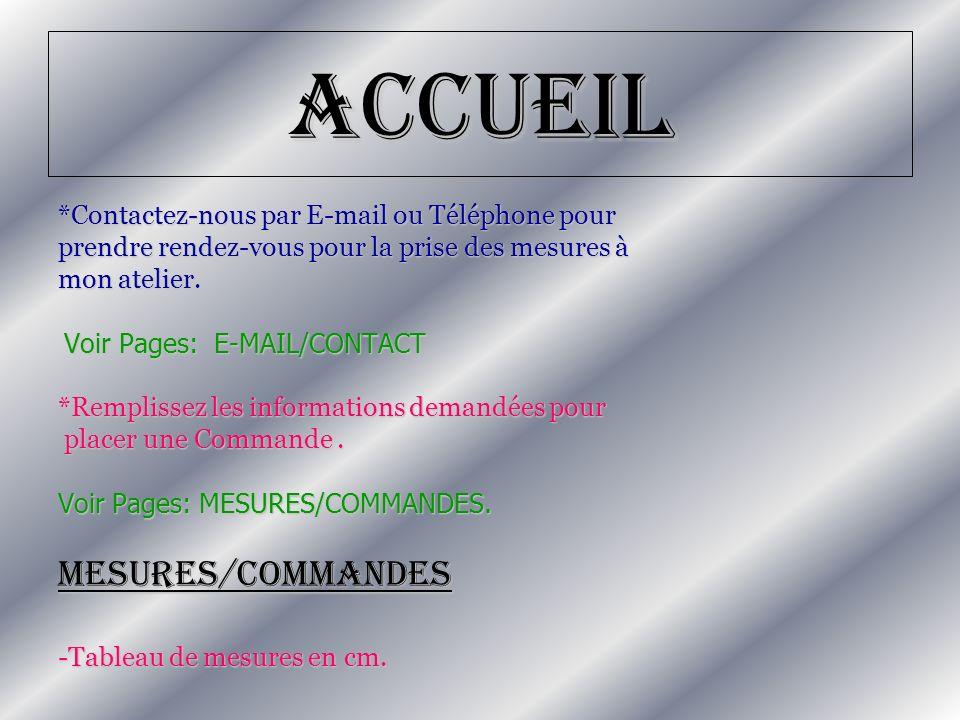 Accueil *Contactez-nous par E-mail ou Téléphone pour prendre rendez-vous pour la prise des mesures à mon atelier. Voir Pages: E-MAIL/CONTACT Voir Page