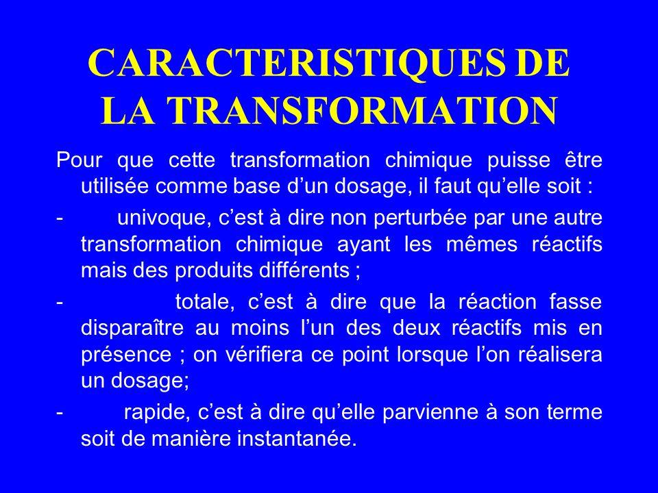 CARACTERISTIQUES DE LA TRANSFORMATION Pour que cette transformation chimique puisse être utilisée comme base dun dosage, il faut quelle soit : - univo