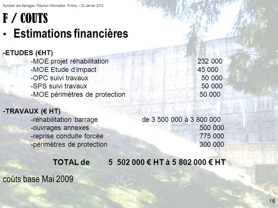 F / COUTS Estimations financières -ETUDES (HT) -MOE projet réhabilitation 232 000 -MOE Etude dimpact 45 000 -OPC suivi travaux 50 000 -SPS suivi travaux 50 000 -MOE périmètres de protection 50 000 -TRAVAUX ( HT) -réhabilitation barragede 3 500 000 à 3 800 000 -ouvrages annexes 500 000 -reprise conduite forcée 775 000 -périmètres de protection 300 000 TOTALde 5 502 000 HT à 5 802 000 HT coûts base Mai 2009 Syndicat des Barrages / Réunion Information Firminy / 20 Janvier 2012 16