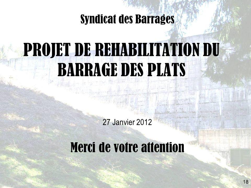 PROJET DE REHABILITATION DU BARRAGE DES PLATS Syndicat des Barrages 18 27 Janvier 2012 Merci de votre attention