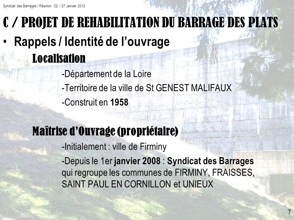 C / PROJET DE REHABILITATION DU BARRAGE DES PLATS Rappels / Identité de louvrage Localisation -Département de la Loire -Territoire de la ville de St GENEST MALIFAUX -Construit en 1958 Maîtrise dOuvrage (propriétaire) -Initialement : ville de Firminy -Depuis le 1er janvier 2008 : Syndicat des Barrages qui regroupe les communes de FIRMINY, FRAISSES, SAINT PAUL EN CORNILLON et UNIEUX 7