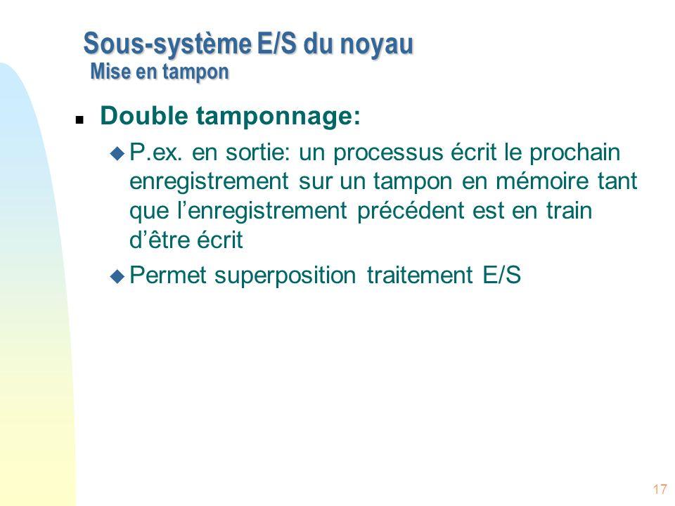 17 Sous-système E/S du noyau Mise en tampon n Double tamponnage: u P.ex. en sortie: un processus écrit le prochain enregistrement sur un tampon en mém