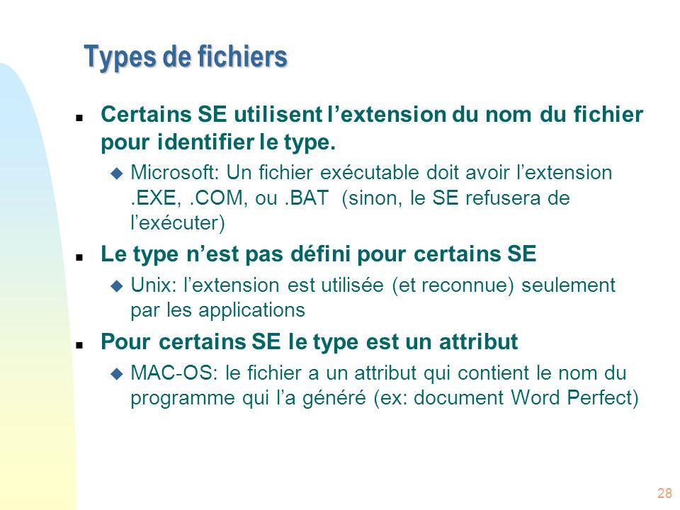 28 Types de fichiers n Certains SE utilisent lextension du nom du fichier pour identifier le type. u Microsoft: Un fichier exécutable doit avoir lexte