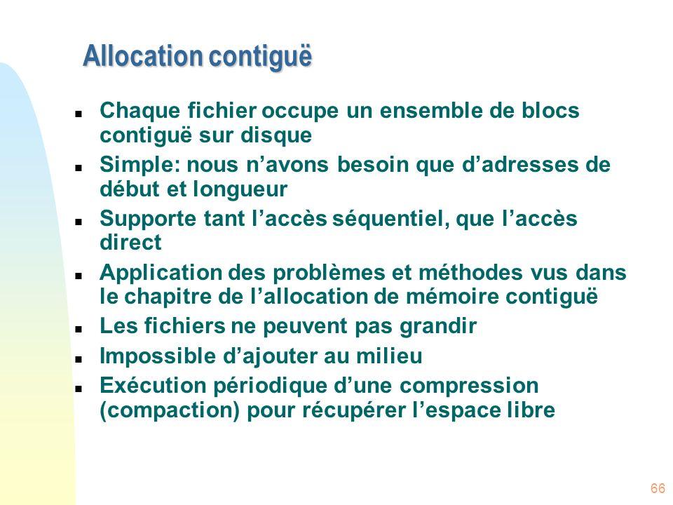 66 Allocation contiguë n Chaque fichier occupe un ensemble de blocs contiguë sur disque n Simple: nous navons besoin que dadresses de début et longueu