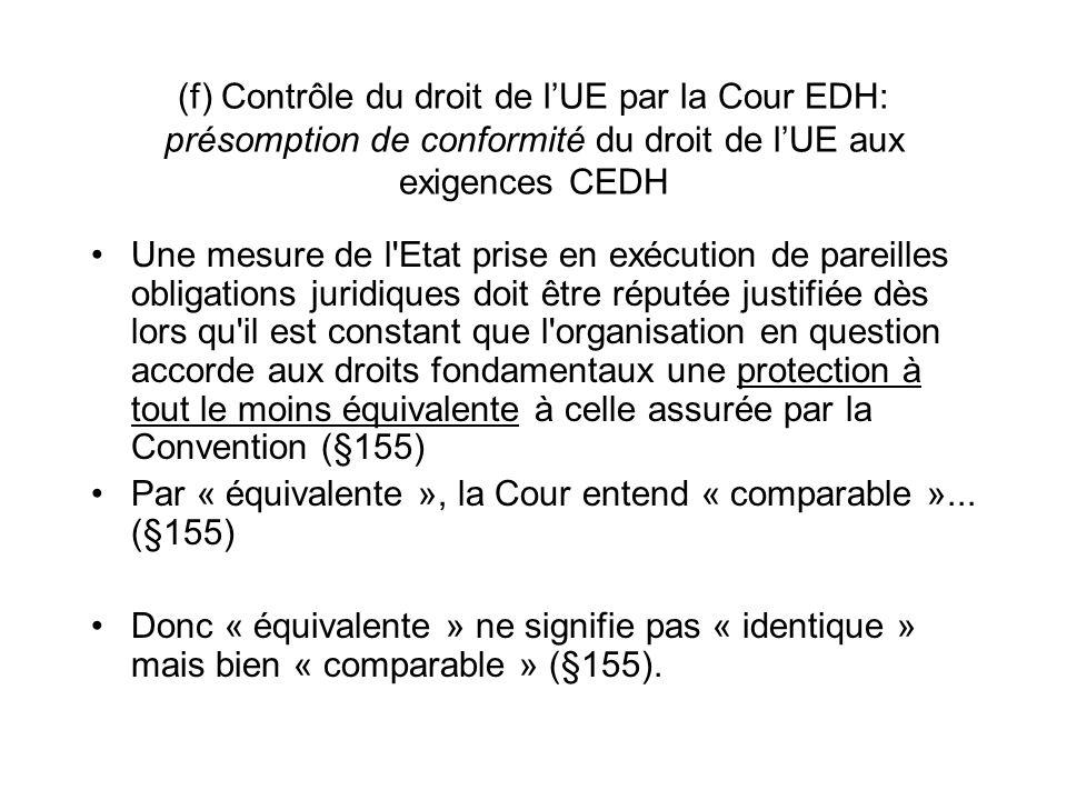 (f) Contrôle du droit de lUE par la Cour EDH: présomption de conformité du droit de lUE aux exigences CEDH Une mesure de l Etat prise en exécution de pareilles obligations juridiques doit être réputée justifiée dès lors qu il est constant que l organisation en question accorde aux droits fondamentaux une protection à tout le moins équivalente à celle assurée par la Convention (§155) Par « équivalente », la Cour entend « comparable »...