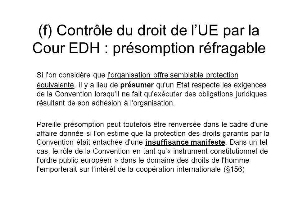 (f) Contrôle du droit de lUE par la Cour EDH : présomption réfragable Si l on considère que l organisation offre semblable protection équivalente, il y a lieu de présumer qu un Etat respecte les exigences de la Convention lorsqu il ne fait qu exécuter des obligations juridiques résultant de son adhésion à l organisation.
