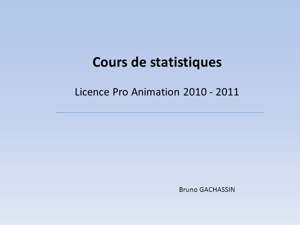 Cours de statistiques Licence Pro Animation 2010 - 2011 Bruno GACHASSIN