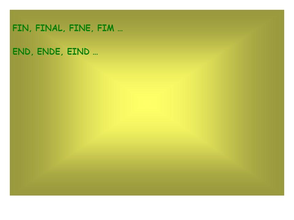 FIN, FINAL, FINE, FIM … END, ENDE, EIND …