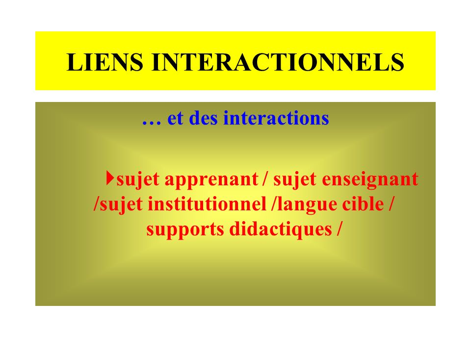 LIENS INTERACTIONNELS … et des interactions sujet apprenant / sujet enseignant /sujet institutionnel /langue cible / supports didactiques /