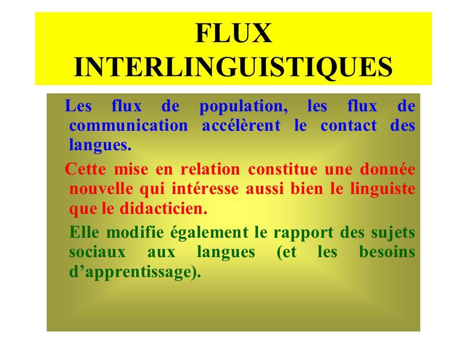 FLUX INTERLINGUISTIQUES Les flux de population, les flux de communication accélèrent le contact des langues. Cette mise en relation constitue une donn