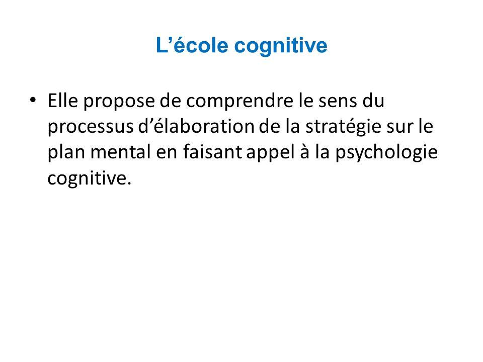 Lécole cognitive Elle propose de comprendre le sens du processus délaboration de la stratégie sur le plan mental en faisant appel à la psychologie cognitive.