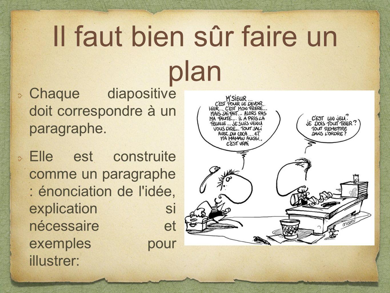 Il faut bien sûr faire un plan Chaque diapositive doit correspondre à un paragraphe. Elle est construite comme un paragraphe : énonciation de l'idée,