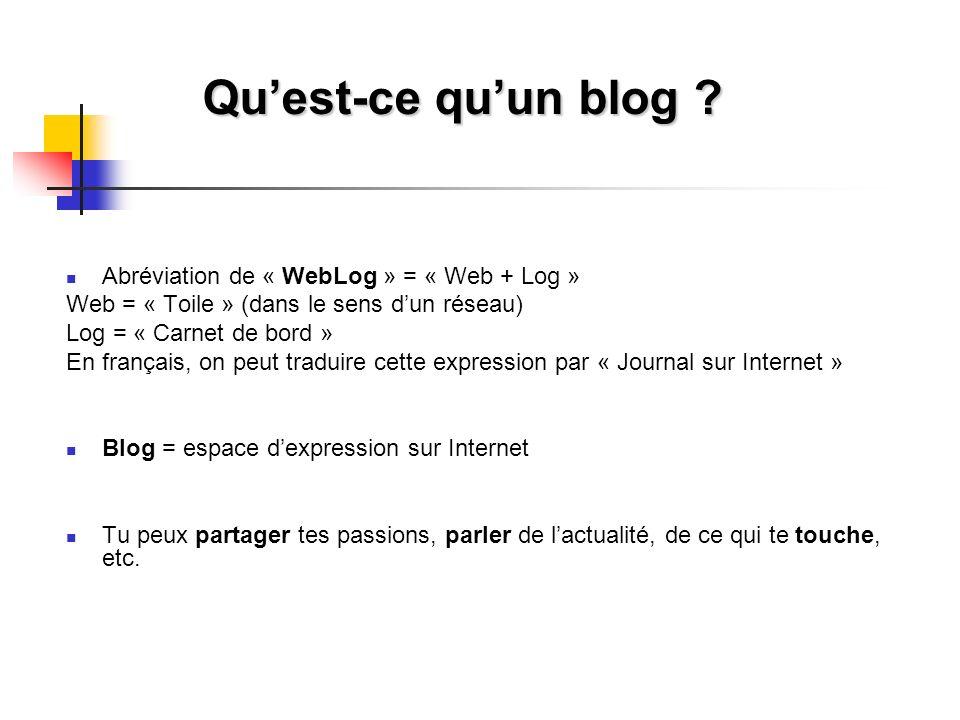 Quest-ce quun blog ? Abréviation de « WebLog » = « Web + Log » Web = « Toile » (dans le sens dun réseau) Log = « Carnet de bord » En français, on peut