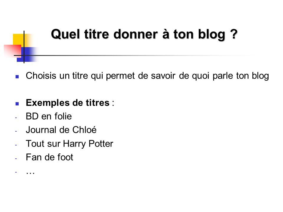 Quel titre donner à ton blog ? Choisis un titre qui permet de savoir de quoi parle ton blog Exemples de titres : - BD en folie - Journal de Chloé - To